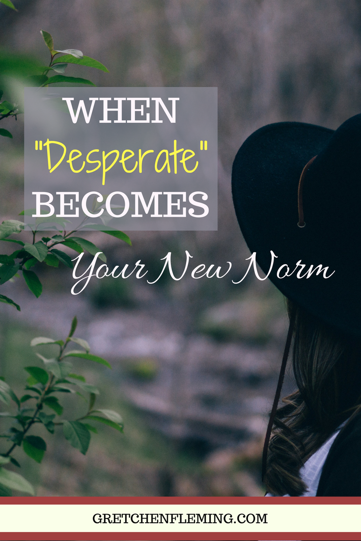 """When """"Desperate"""" Becomes Your New Norm"""